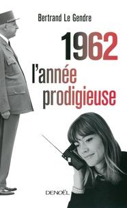 Bertrand Le Gendre - 1962 l'année prodigieuse.
