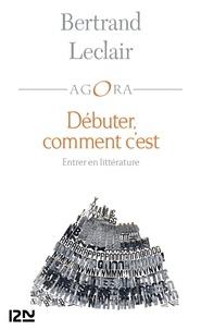 Bertrand Leclair - Débuter, comment c'est - Petit traité souvent drôle et toujours intelligent sur l'art et la manière d'entrer en littérature afin d'y tracer un chemin.