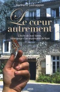 Bertrand Ledrappier - Le coeur autrement - L'Arche de Jean Vanier, témoignage d'un responsable de foyer.