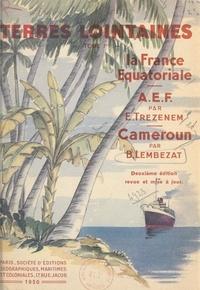 Bertrand Lembezat et Édouard Trézenem - La France équatoriale : l'Afrique équatoriale française, le Cameroun.