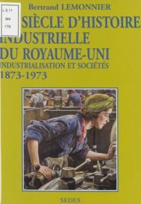 Bertrand Lemonnier et Jean-Louis Biget - Un siècle d'histoire industrielle du Royaume-Uni - Industrialisation et sociétés, 1873-1973.