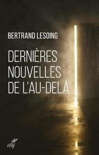 Dernières nouvelles de l'au-delà adressés à ceux qui ont perdu un être cher - Bertrand Lesoing |