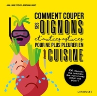 Bertrand Loquet et Anne-Laure Estèves - Comment couper les oignons et autres astuces pour ne plus pleurer en cuisine.