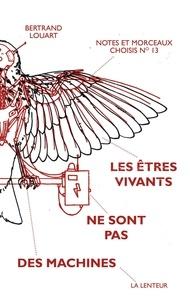 Bertrand Louart - Les êtres vivants ne sont pas des machines - Notes et morceaux choisis n°13.