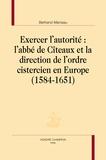 Bertrand Marceau - Exercer l'autorité : L'abbé de Cîteaux et la direction de l'ordre cistercien en Europe - 1584-1651.