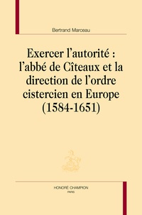 Exercer l'autorité : L'abbé de Cîteaux et la direction de l'ordre cistercien en Europe- 1584-1651 - Bertrand Marceau pdf epub