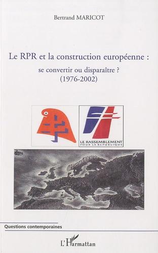 Bertrand Maricot - Le RPR et la construction européenne se convertir ou disparaître ? - (1976-2002).