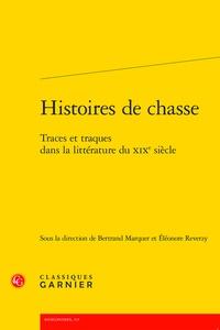 Bertrand Marquer et Eléonore Reverzy - Histoires de chasse - Traces et traques dans la littérature du XIXe siècle.
