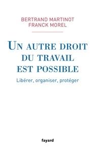 Bertrand Martinot et Franck Morel - Un autre droit du travail est possible - Libérer, organiser, protéger.