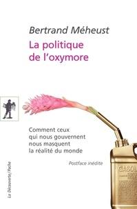 Bertrand Méheust - POCHES ESSAIS  : La politique de l'oxymore - Comment ceux qui nous gouvernent nous masquent la réalité du monde.