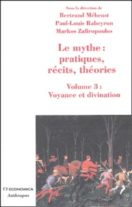 Bertrand Méheust et Paul-Louis Rabeyron - Le mythe : pratiques, récits, théories - Volume 3, Voyance et divination, Approches croisées.