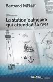 Bertrand Menut - La station balnéaire qui attendait la mer.