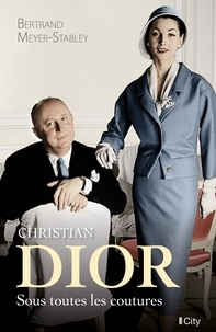 Bertrand Meyer-Stabley - Christian Dior, sous toutes les coutures.