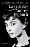 Bertrand Meyer-Stabley - La véritable Audrey Hepburn.