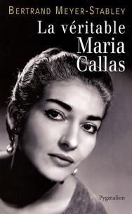 Bertrand Meyer-Stabley - La véritable Maria Callas.