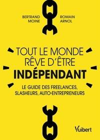 Bertrand Moine et Romain Arnol - Tout le monde rêve d'être indépendant - Le guide des freelances, slasheurs, auto-entrepreneurs.