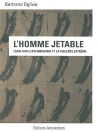 Bertrand Ogilvie - L'Homme jetable - Essai sur l'exterminisme et la violence extrême.
