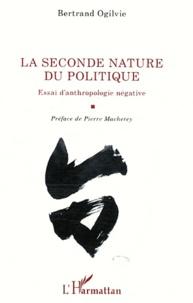 Bertrand Ogilvie - La seconde nature du politique - Essai d'anthropologie négative.