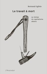 Bertrand Ogilvie - Le travail à mort - Au temps du capitalisme absolu.