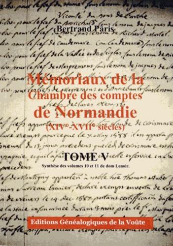 Bertrand Pâris - Mémoriaux de la Chambre des comptes de Normandie (XIVe-XVIIe siècles) - Tome 5, Synthèse des volumes 10 et 11 de dom Lenoir.