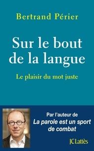 Bertrand Périer - Sur le bout de la langue - Le plaisir du mot juste.