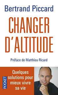 Bertrand Piccard - Changer d'altitude - Quelques solutions pour mieux vivre sa vie.