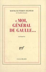 Bertrand Poirot-Delpech - Moi Général De Gaulle.