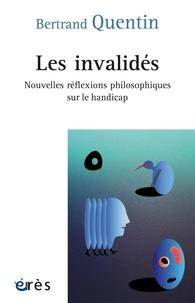 Télécharge des livres gratuitement en ligne Les invalidés  - Nouvelles réflexions philosophiques sur le handicap 9782749264691 par Bertrand Quentin (French Edition)