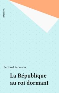Bertrand Renouvin - La République au roi dormant.