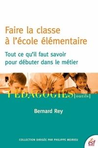 Bertrand Rey - Faire la classe à l'école élémentaire - Tout ce qu'il faut savoir pour débuter dans le métier.