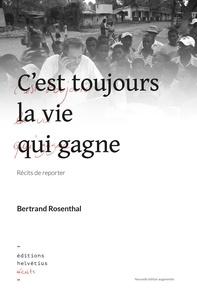 Bertrand Rosenthal - Cest toujours la vie qui gagne, récits de reporter.