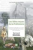Bertrand Roussel - Les idées reçues de la Préhistoire - Quelques préjugés sur la plus longue période de l'histoire de l'humanité....