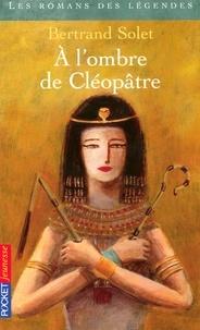 Bertrand Solet - A l'ombre de Cléopâtre.