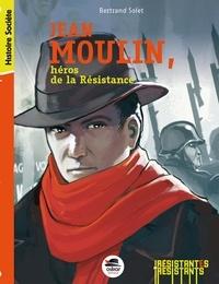 Bertrand Solet - Jean Moulin, héros de la Résistance.