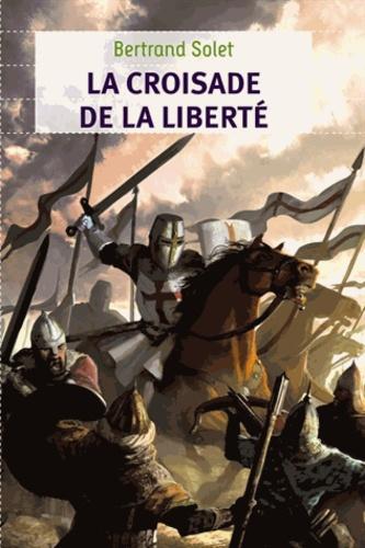 Bertrand Solet - La croisade de la liberté.