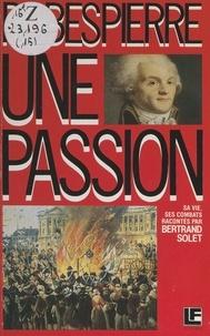 Bertrand Solet et Jacqueline Mathieu - Robespierre - Une passion, sa vie, ses combats.