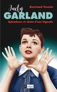 Bertrand Tessier - Judy Garland, splendeur et chute d'une légende.