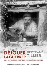 Bertrand Tillier - Déjouer la guerre ? - Une histoire de l'art des tranchées (1914-1918).