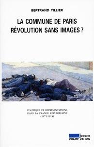 Bertrand Tillier - La Commune de Paris, révolution sans images ? - Politique et représentations dans la France républicaine (1871-1914).