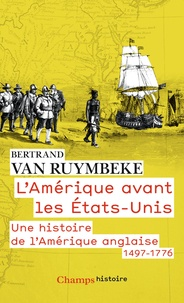 Bertrand Van Ruymbeke - L'Amérique avant les Etats-Unis - Une histoire de l'Amérique anglaise (1497-1776).