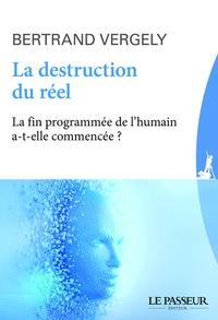 La destruction du réel- La fin programmée de l'humain a-t-elle commencé ? - Bertrand Vergely |
