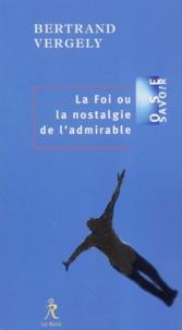 Bertrand Vergely - La foi ou la nostalgie de l'admirable.