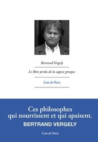 Bertrand Vergely - Le rêve perdu de la sagesse grecque.