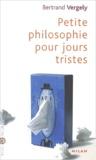 Bertrand Vergely - Petit philosophie pour jours tristes.