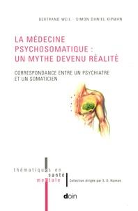 Bertrand Weil - La médecine psychosomatique : un mythe devenu réalité - Correspondance entre un psychiatre et un somaticien.