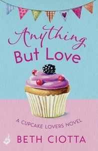 Beth Ciotta - Anything But Love (Cupcake Lovers Book 3) - A delicious slice of romance and cake.