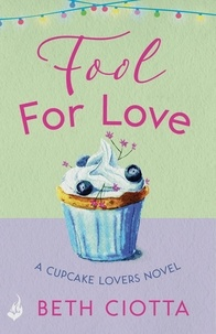 Beth Ciotta - Fool For Love (Cupcake Lovers Book 1) - A mouth-watering tale of romance and cake.