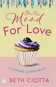 Beth Ciotta - In The Mood For Love (Cupcake Lovers Book 4) - A dazzlingly romantic novel of love and cake.