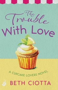 Beth Ciotta - The Trouble With Love (Cupcake Lovers Book 2) - A sparkling romance of old flames and new chances.