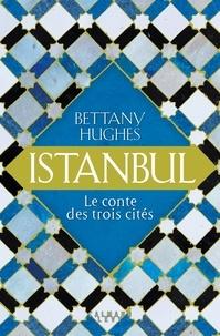 Bettany Hughes - Istanbul - Le conte des trois citées.